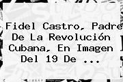 <b>Fidel Castro</b>, Padre De La Revolución Cubana, En Imagen Del 19 De ...