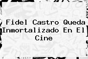 <b>Fidel Castro</b> Queda Inmortalizado En El Cine