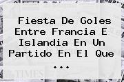 Fiesta De Goles Entre Francia E <b>Islandia</b> En Un Partido En El Que ...