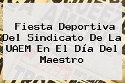 Fiesta Deportiva Del Sindicato De La UAEM En El <b>Día Del Maestro</b>