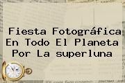 Fiesta Fotográfica En Todo El Planeta Por La <b>superluna</b>