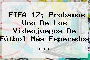 <b>FIFA</b> 17: Probamos Uno De Los Videojuegos De Fútbol Más Esperados ...