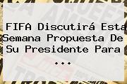 <b>FIFA</b> Discutirá Esta Semana Propuesta De Su Presidente Para ...