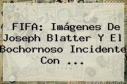 FIFA: Imágenes De Joseph Blatter Y El Bochornoso Incidente Con <b>...</b>