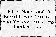 <b>Fifa</b> Sancionó A Brasil Por Cantos Homofóbicos En Juego Contra ...