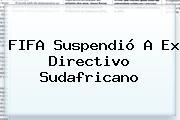 <b>FIFA</b> Suspendió A Ex Directivo Sudafricano