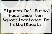 """Figuras Del Fútbol Ruso Imparten """"lecciones De Fútbol"""""""