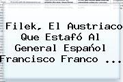 Filek, El Austriaco Que Estafó Al General Español Francisco Franco ...