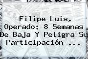 <b>Filipe Luis</b>, Operado: 8 Semanas De Baja Y Peligra Su Participación ...