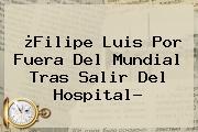 ¿<b>Filipe Luis</b> Por Fuera Del Mundial Tras Salir Del Hospital?