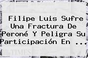 <b>Filipe Luis</b> Sufre Una Fractura De Peroné Y Peligra Su Participación En ...