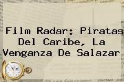 Film Radar: <b>Piratas Del Caribe, La Venganza De Salazar</b>