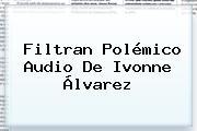 Filtran Polémico Audio De <b>Ivonne Álvarez</b>