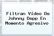 Filtran Vídeo De <b>Johnny Depp</b> En Momento Agresivo