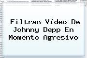 Filtran Vídeo De <b>Johnny Depp</b> En Momento Agresivo