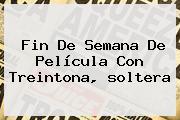 Fin De Semana De Película Con <b>Treintona</b>, <b>soltera</b>