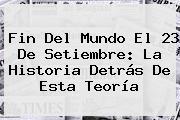 <b>Fin Del Mundo</b> El <b>23</b> De Setiembre: La Historia Detrás De Esta Teoría
