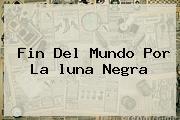 Fin Del Mundo Por La <b>luna Negra</b>
