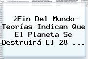 ¿<b>Fin Del Mundo</b>? Teorías Indican Que El Planeta Se Destruirá El 28 <b>...</b>