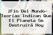 ¿<b>Fin Del Mundo</b>? Teorías Indican Que El Planeta Se Destruirá Hoy