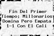 Fin Del Primer Tiempo: <b>Millonarios</b> Domina Pero Empata 1-1 Con El <b>Cali</b>