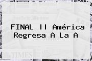 FINAL || América Regresa A La A