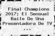 <b>Final Champions 2017</b>: El Sensual Baile De Una Presentadora De TV ...