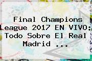 Final Champions League 2017 EN VIVO: Todo Sobre El <b>Real Madrid</b> ...