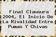 Final Clausura 2004, El Inicio De La Rivalidad Entre <b>Pumas</b> Y <b>Chivas</b>