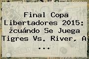Final Copa Libertadores 2015: ¿cuándo Se Juega <b>Tigres Vs</b>. <b>River</b>, A <b>...</b>