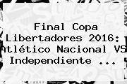 <b>Final Copa Libertadores 2016</b>: Atlético Nacional VS Independiente ...