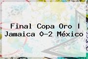 <b>Final Copa Oro</b> | Jamaica 0-2 México