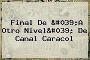 Final De &#039;<b>A Otro Nivel</b>&#039; De Canal Caracol