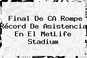 Final De CA Rompe Récord De Asistencia En El <b>MetLife</b> Stadium