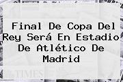 Final De Copa Del Rey Será En Estadio De <b>Atlético De Madrid</b>
