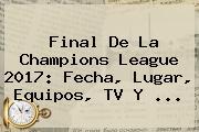 <b>Final De La Champions League 2017</b>: Fecha, Lugar, Equipos, TV Y ...