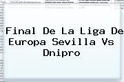 Final De La Liga De Europa <b>Sevilla Vs Dnipro</b>