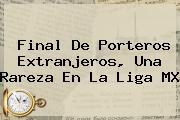 <b>Final</b> De Porteros Extranjeros, Una Rareza En La <b>Liga MX</b>
