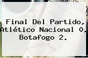 Final Del Partido, <b>Atlético Nacional</b> 0, Botafogo 2.