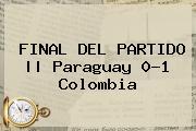 FINAL DEL <b>PARTIDO</b>    Paraguay 0-1 <b>Colombia</b>