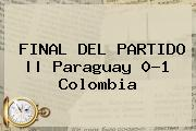 FINAL DEL PARTIDO || <b>Paraguay</b> 0-1 <b>Colombia</b>