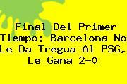 Final Del Primer Tiempo: <b>Barcelona</b> No Le Da Tregua Al PSG, Le Gana 2-0