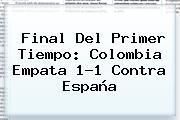 Final Del Primer Tiempo: <b>Colombia</b> Empata 1-1 Contra <b>España</b>