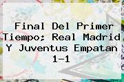 Final Del Primer Tiempo; <b>Real Madrid</b> Y Juventus Empatan 1-1