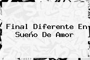 <b>Final</b> Diferente En <b>Sueño De Amor</b>