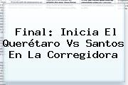 <b>Final</b>: Inicia El <b>Querétaro Vs Santos</b> En La Corregidora
