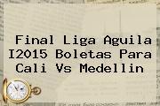<b>Final Liga Aguila I2015 Boletas Para Cali Vs Medellin</b>