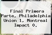 Final Primera Parte, Philadelphia Union 1, Montreal Impact 0.
