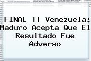 FINAL || <b>Venezuela</b>: Maduro Acepta Que El Resultado Fue Adverso