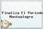 <b>Finaliza El Periodo Montealegre</b>